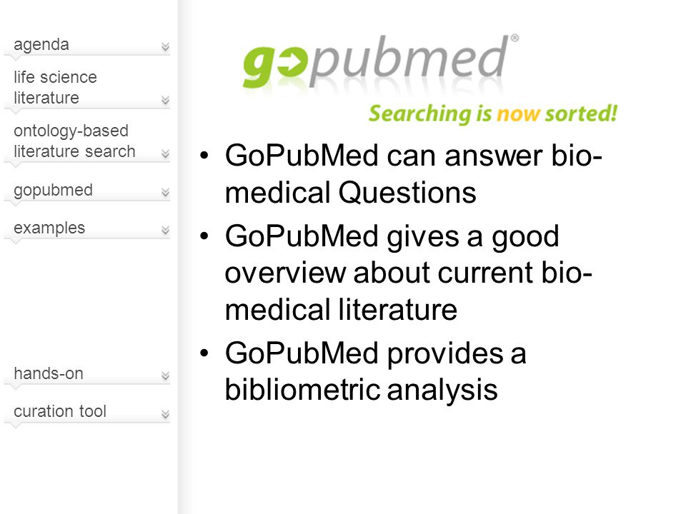 GoPubMed can answer bio- medical Questions GoPubMed gives a good overview about current bio- medical literature GoPubMed provides a bibliometric analy