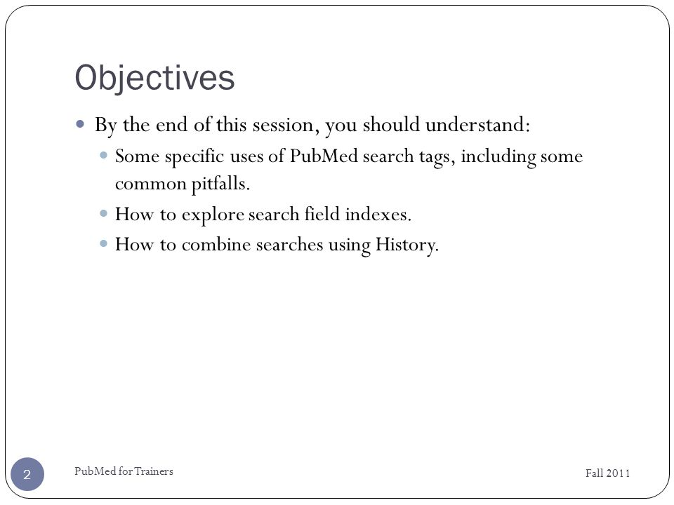 Search Tags Fall 2011 PubMed for Trainers 3 Search fields can be specified using search tags in a PubMed search.
