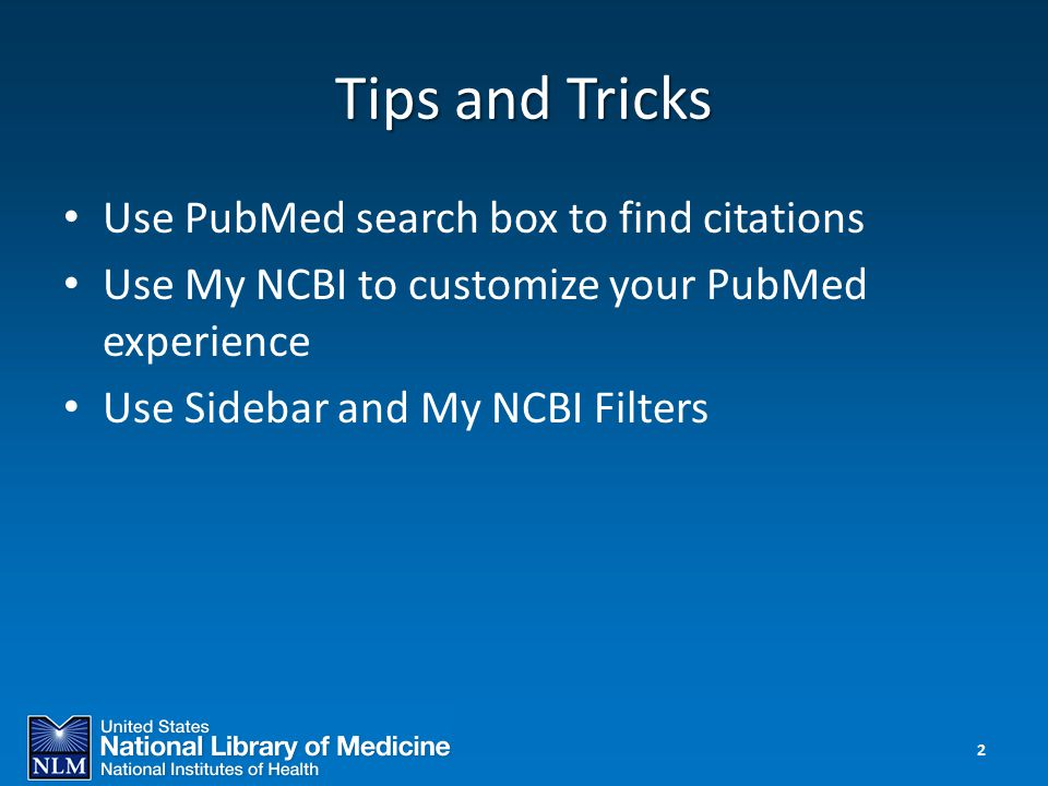 Tips and Tricks Use PubMed search box to find citations Use My NCBI to customize your PubMed experience Use Sidebar and My NCBI Filters 2