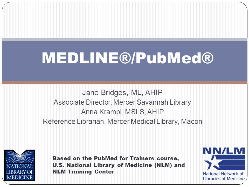 MEDLINE®/PubMed® Based on the PubMed for Trainers course, U.S. National Library of Medicine (NLM) and NLM Training Center Jane Bridges, ML, AHIP Assoc
