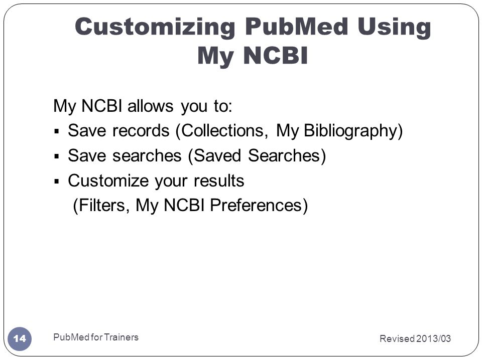 Customizing PubMed Using My NCBI My NCBI allows you to:  Save records (Collections, My Bibliography)  Save searches (Saved Searches)  Customize you