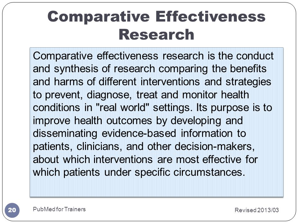 Comparative Effectiveness Research Revised 2013/03 PubMed for Trainers 20 Comparative effectiveness research is the conduct and synthesis of research comparing the benefits and harms of different interventions and strategies to prevent, diagnose, treat and monitor health conditions in real world settings.