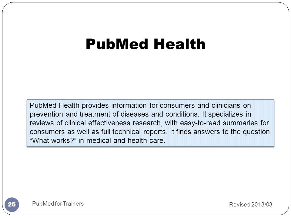 Revised 2013/03 PubMed for Trainers 25 PubMed Health provides information for consumers and clinicians on prevention and treatment of diseases and con
