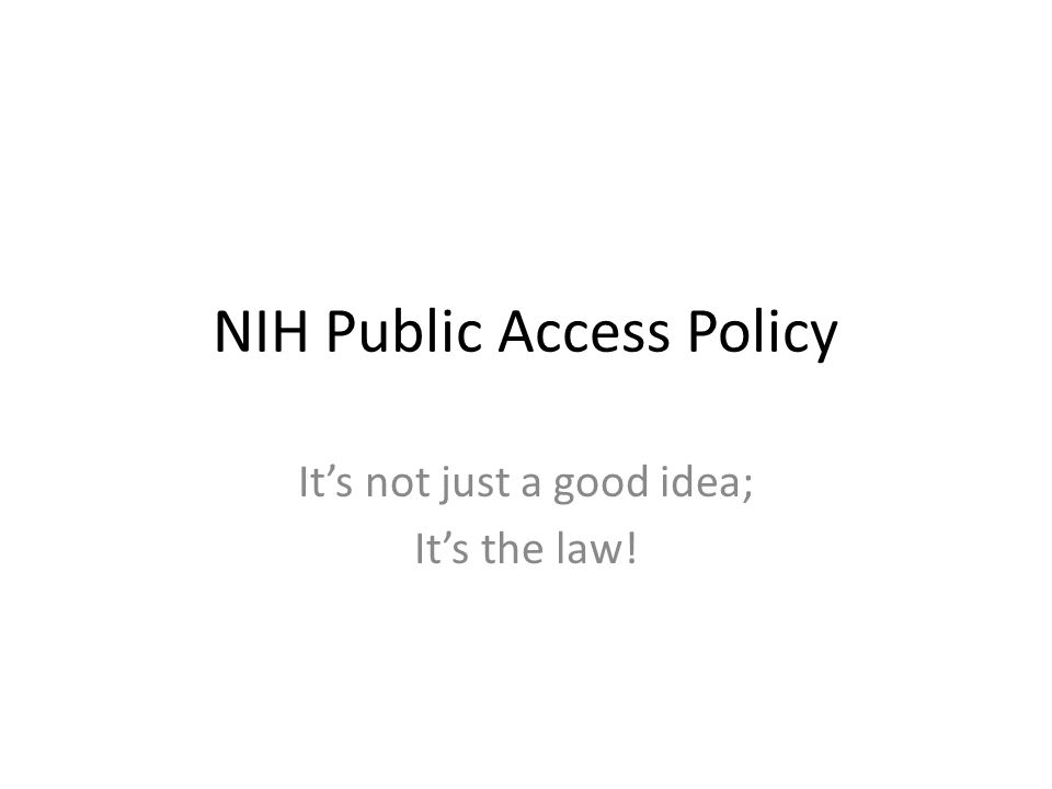 NIH Public Access Policy It's not just a good idea; It's the law!