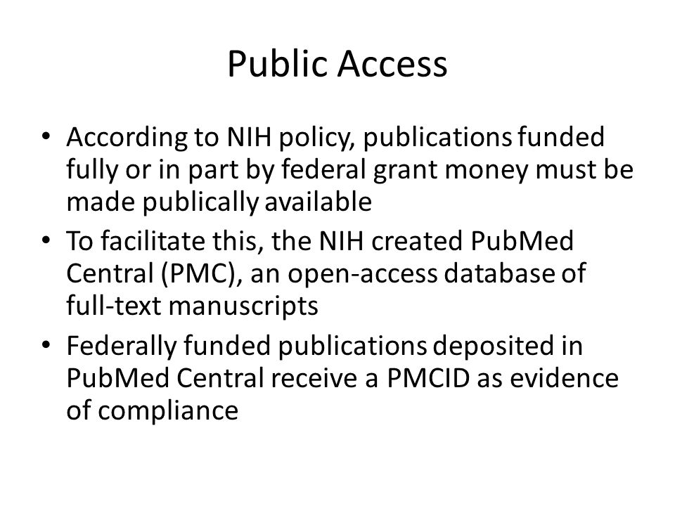 Public Access According to NIH policy, publications funded fully or in part by federal grant money must be made publically available To facilitate thi