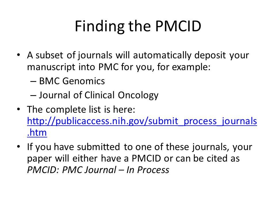 Finding the PMCID A subset of journals will automatically deposit your manuscript into PMC for you, for example: – BMC Genomics – Journal of Clinical Oncology The complete list is here: http://publicaccess.nih.gov/submit_process_journals.htm http://publicaccess.nih.gov/submit_process_journals.htm If you have submitted to one of these journals, your paper will either have a PMCID or can be cited as PMCID: PMC Journal – In Process