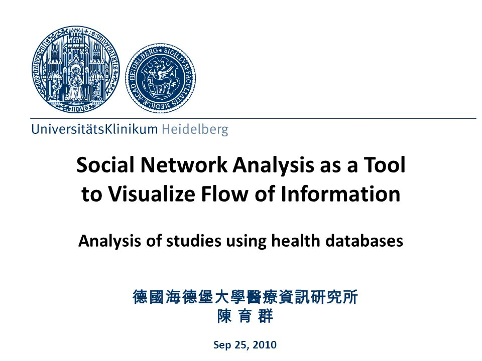 Social Network Analysis as a Tool to Visualize Flow of Information Analysis of studies using health databases 德國海德堡大學醫療資訊研究所 陳 育 群 Sep 25, 2010