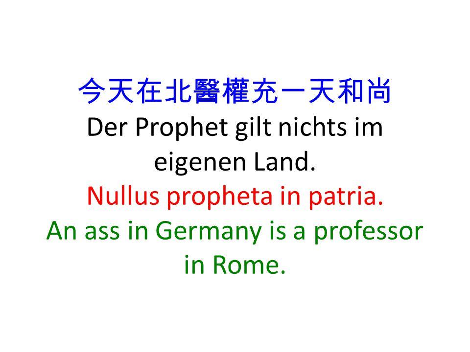 今天在北醫權充一天和尚 Der Prophet gilt nichts im eigenen Land. Nullus propheta in patria. An ass in Germany is a professor in Rome.