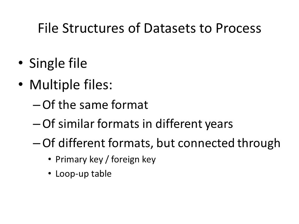 File Structures of Datasets to Process Single file Multiple files: – Of the same format – Of similar formats in different years – Of different formats
