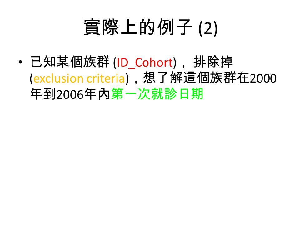 實際上的例子 (2) 已知某個族群 (ID_Cohort) , 排除掉 (exclusion criteria) ,想了解這個族群在 2000 年到 2006 年內第一次就診日期