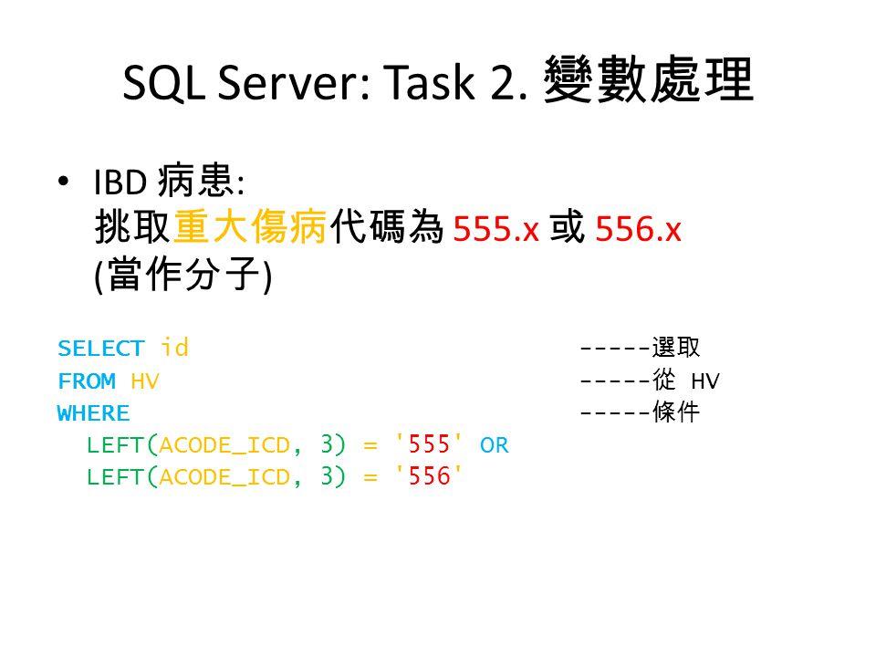 SQL Server: Task 2. 變數處理 IBD 病患 : 挑取重大傷病代碼為 555.x 或 556.x ( 當作分子 ) SELECT id ----- 選取 FROM HV ----- 從 HV WHERE ----- 條件 LEFT(ACODE_ICD, 3) = '555' OR