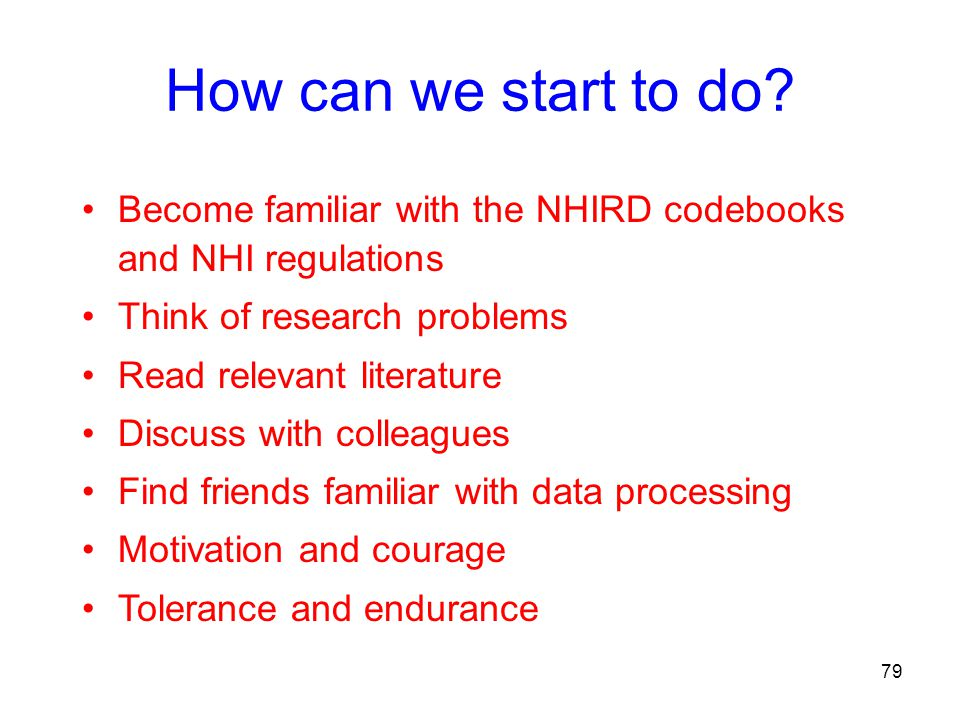 How can we start to do? Become familiar with the NHIRD codebooks and NHI regulations Think of research problems Read relevant literature Discuss with