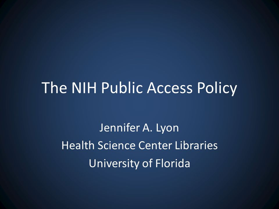 The NIH Public Access Policy Jennifer A. Lyon Health Science Center Libraries University of Florida