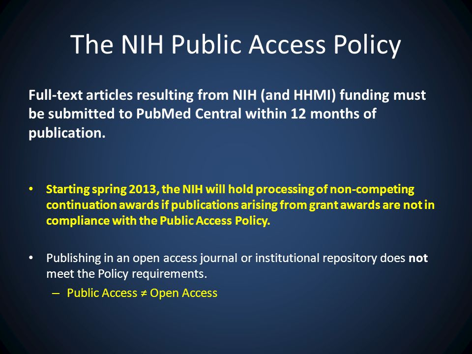 The NIH Public Access Policy Full-text articles resulting from NIH (and HHMI) funding must be submitted to PubMed Central within 12 months of publication.