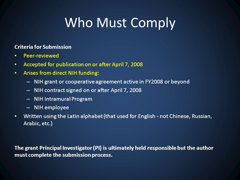 Who Must Comply Criteria for Submission Peer-reviewed Accepted for publication on or after April 7, 2008 Arises from direct NIH funding: – NIH grant or cooperative agreement active in FY2008 or beyond – NIH contract signed on or after April 7, 2008 – NIH Intramural Program – NIH employee Written using the Latin alphabet (that used for English - not Chinese, Russian, Arabic, etc.) The grant Principal Investigator (PI) is ultimately held responsible but the author must complete the submission process.