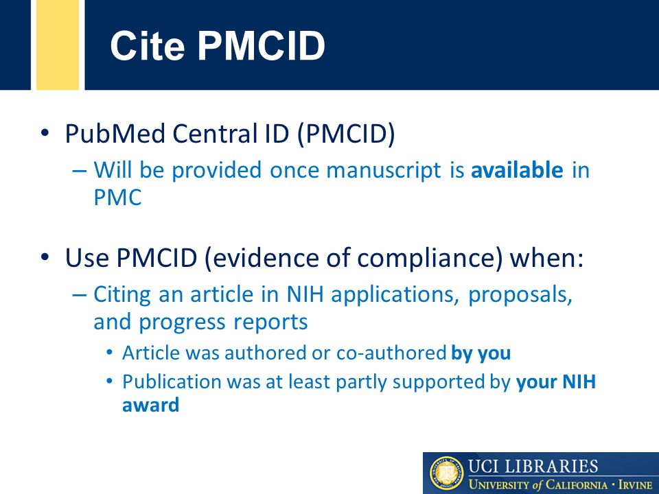 PubMed Central ID (PMCID) – Will be provided once manuscript is available in PMC Use PMCID (evidence of compliance) when: – Citing an article in NIH applications, proposals, and progress reports Article was authored or co-authored by you Publication was at least partly supported by your NIH award Cite PMCID