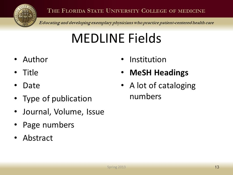 T HE F LORIDA S TATE U NIVERSITY C OLLEGE OF MEDICINE Educating and developing exemplary physicians who practice patient-centered health care MEDLINE Fields Author Title Date Type of publication Journal, Volume, Issue Page numbers Abstract Institution MeSH Headings A lot of cataloging numbers Spring 2013 13