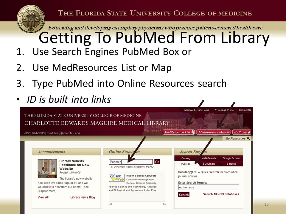 T HE F LORIDA S TATE U NIVERSITY C OLLEGE OF MEDICINE Educating and developing exemplary physicians who practice patient-centered health care Getting To PubMed From Library 1.Use Search Engines PubMed Box or 2.Use MedResources List or Map 3.Type PubMed into Online Resources search ID is built into links Spring 201315