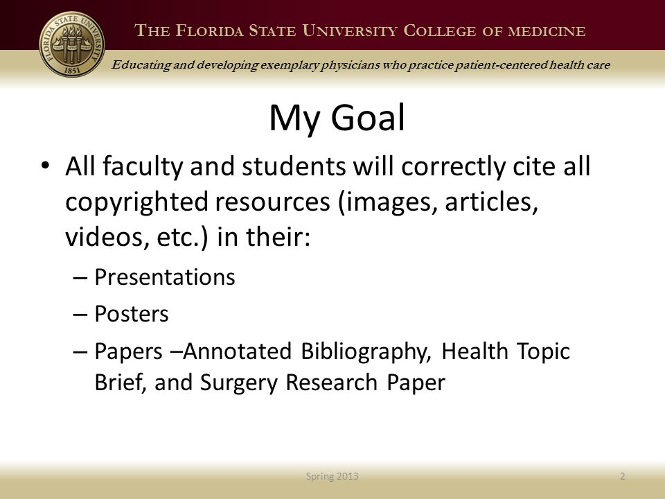 T HE F LORIDA S TATE U NIVERSITY C OLLEGE OF MEDICINE Educating and developing exemplary physicians who practice patient-centered health care My Goal All faculty and students will correctly cite all copyrighted resources (images, articles, videos, etc.) in their: – Presentations – Posters – Papers –Annotated Bibliography, Health Topic Brief, and Surgery Research Paper Spring 20132
