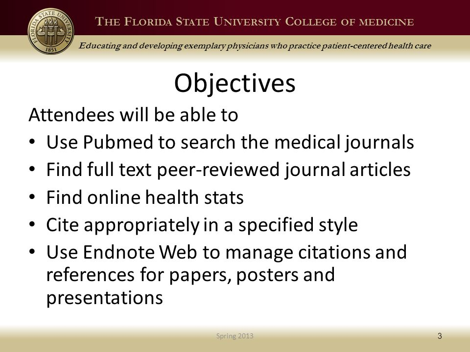T HE F LORIDA S TATE U NIVERSITY C OLLEGE OF MEDICINE Educating and developing exemplary physicians who practice patient-centered health care Objectives Attendees will be able to Use Pubmed to search the medical journals Find full text peer-reviewed journal articles Find online health stats Cite appropriately in a specified style Use Endnote Web to manage citations and references for papers, posters and presentations Spring 2013 3
