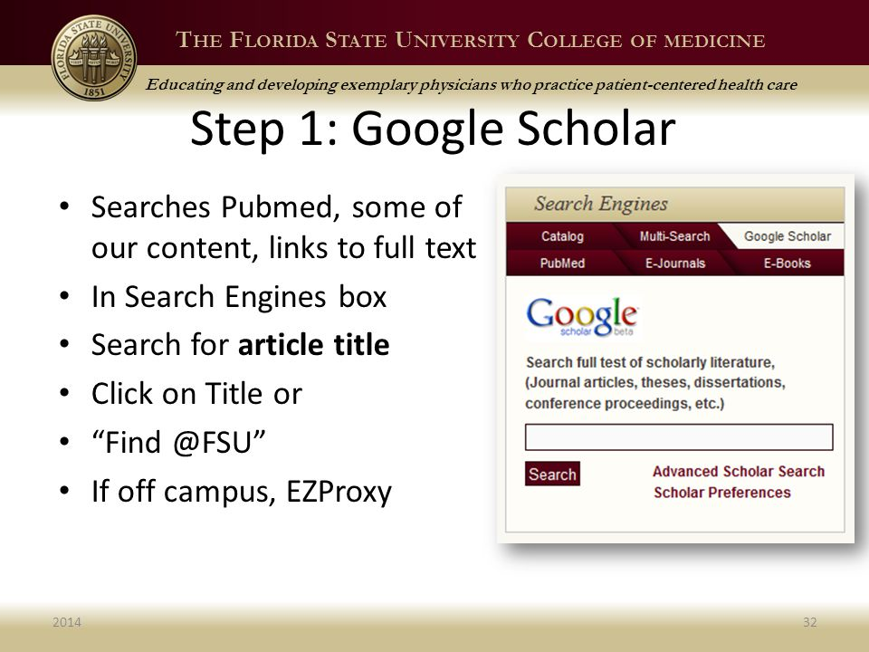 T HE F LORIDA S TATE U NIVERSITY C OLLEGE OF MEDICINE Educating and developing exemplary physicians who practice patient-centered health care Step 1: Google Scholar Searches Pubmed, some of our content, links to full text In Search Engines box Search for article title Click on Title or Find @FSU If off campus, EZProxy 201432