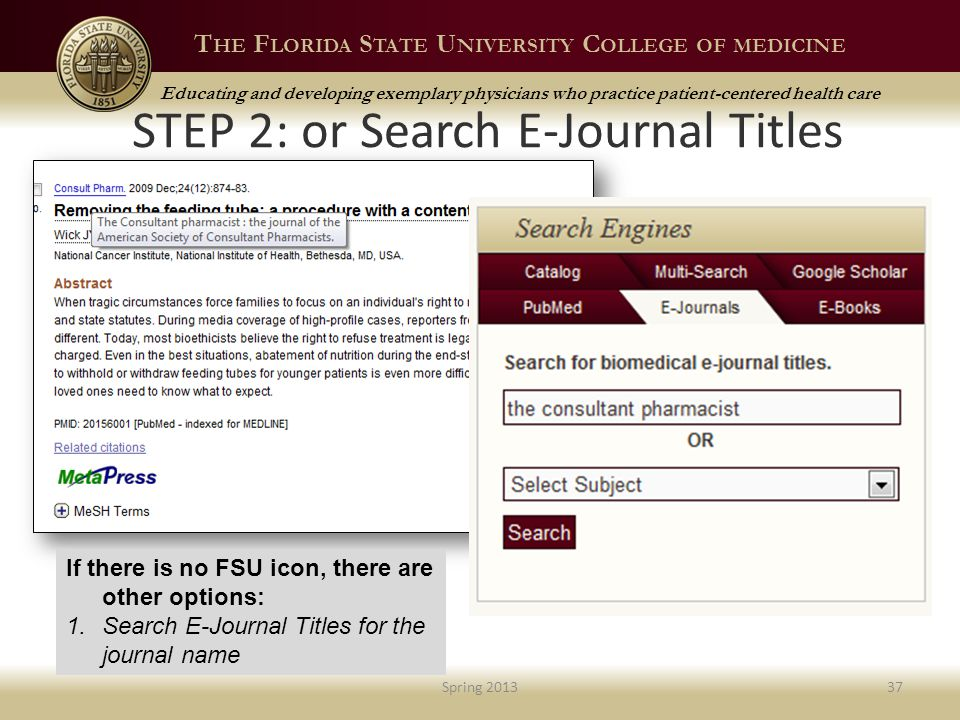 T HE F LORIDA S TATE U NIVERSITY C OLLEGE OF MEDICINE Educating and developing exemplary physicians who practice patient-centered health care STEP 2: or Search E-Journal Titles Spring 201337 If there is no FSU icon, there are other options: 1.Search E-Journal Titles for the journal name