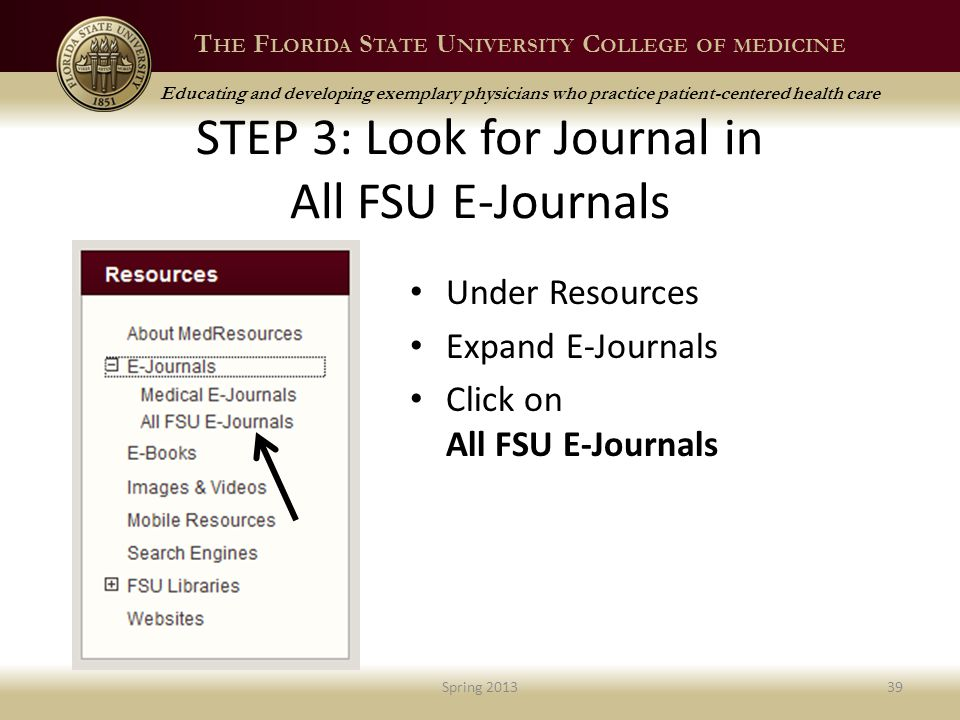 T HE F LORIDA S TATE U NIVERSITY C OLLEGE OF MEDICINE Educating and developing exemplary physicians who practice patient-centered health care STEP 3: Look for Journal in All FSU E-Journals Under Resources Expand E-Journals Click on All FSU E-Journals Spring 201339