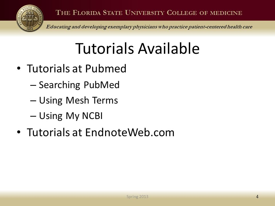 T HE F LORIDA S TATE U NIVERSITY C OLLEGE OF MEDICINE Educating and developing exemplary physicians who practice patient-centered health care Tutorials Available Tutorials at Pubmed – Searching PubMed – Using Mesh Terms – Using My NCBI Tutorials at EndnoteWeb.com Spring 2013 4