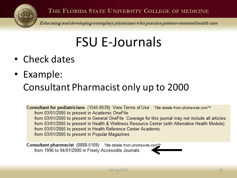 T HE F LORIDA S TATE U NIVERSITY C OLLEGE OF MEDICINE Educating and developing exemplary physicians who practice patient-centered health care FSU E-Journals Check dates Example: Consultant Pharmacist only up to 2000 Spring 201341