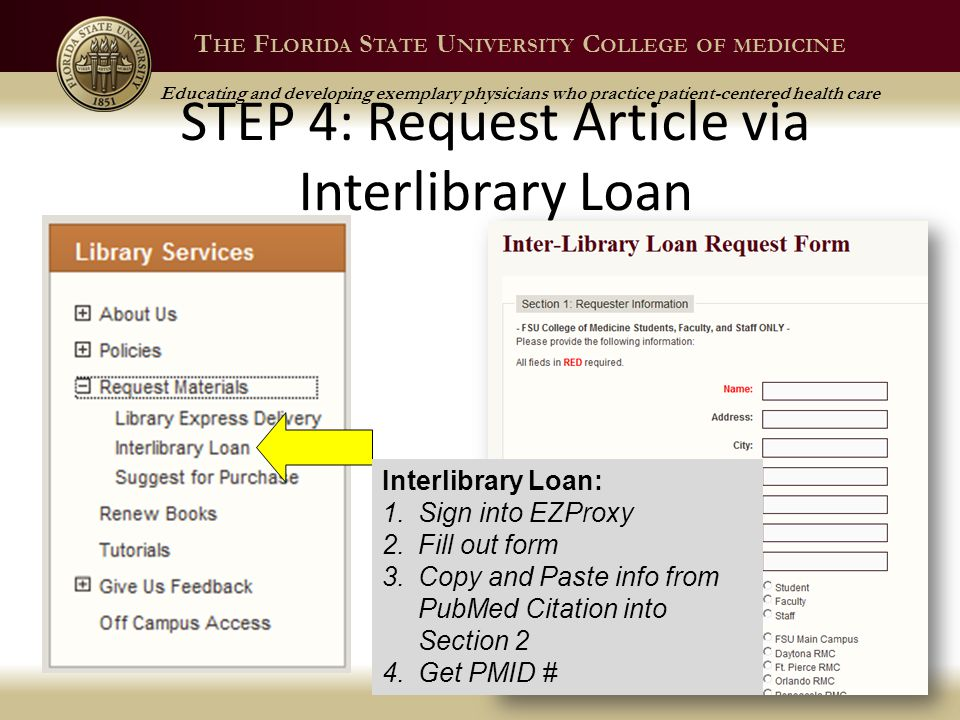 T HE F LORIDA S TATE U NIVERSITY C OLLEGE OF MEDICINE Educating and developing exemplary physicians who practice patient-centered health care STEP 4: Request Article via Interlibrary Loan Spring 201343 Interlibrary Loan: 1.Sign into EZProxy 2.Fill out form 3.Copy and Paste info from PubMed Citation into Section 2 4.Get PMID #