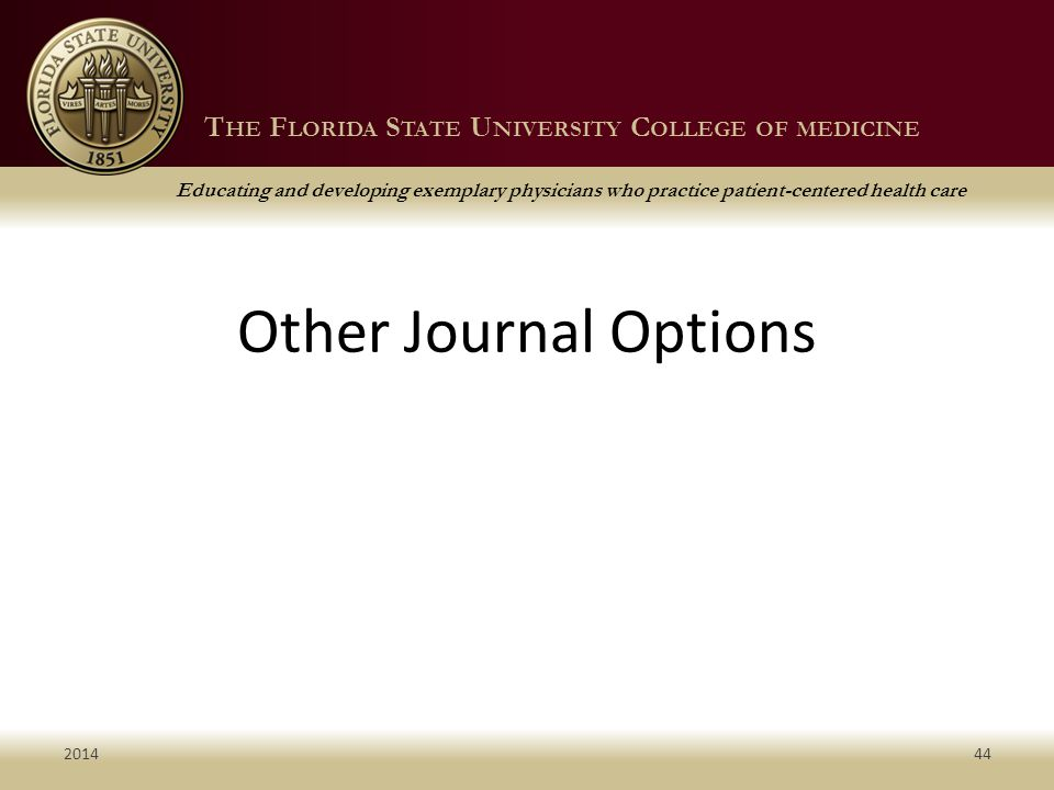 T HE F LORIDA S TATE U NIVERSITY C OLLEGE OF MEDICINE Educating and developing exemplary physicians who practice patient-centered health care T HE F LORIDA S TATE U NIVERSITY C OLLEGE OF MEDICINE Educating and developing exemplary physicians who practice patient-centered health care Other Journal Options 201444