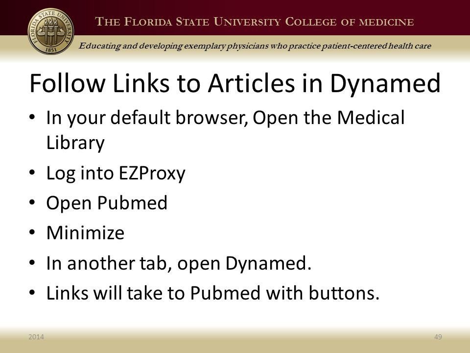 T HE F LORIDA S TATE U NIVERSITY C OLLEGE OF MEDICINE Educating and developing exemplary physicians who practice patient-centered health care Follow Links to Articles in Dynamed In your default browser, Open the Medical Library Log into EZProxy Open Pubmed Minimize In another tab, open Dynamed.