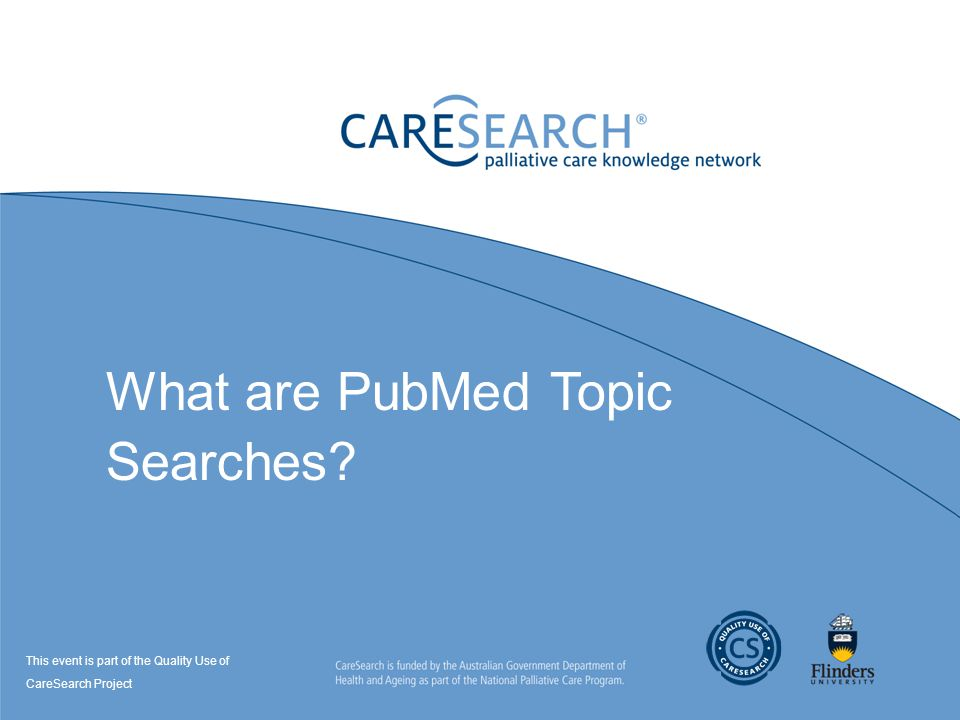 What are PubMed Topic Searches? This event is part of the Quality Use of CareSearch Project