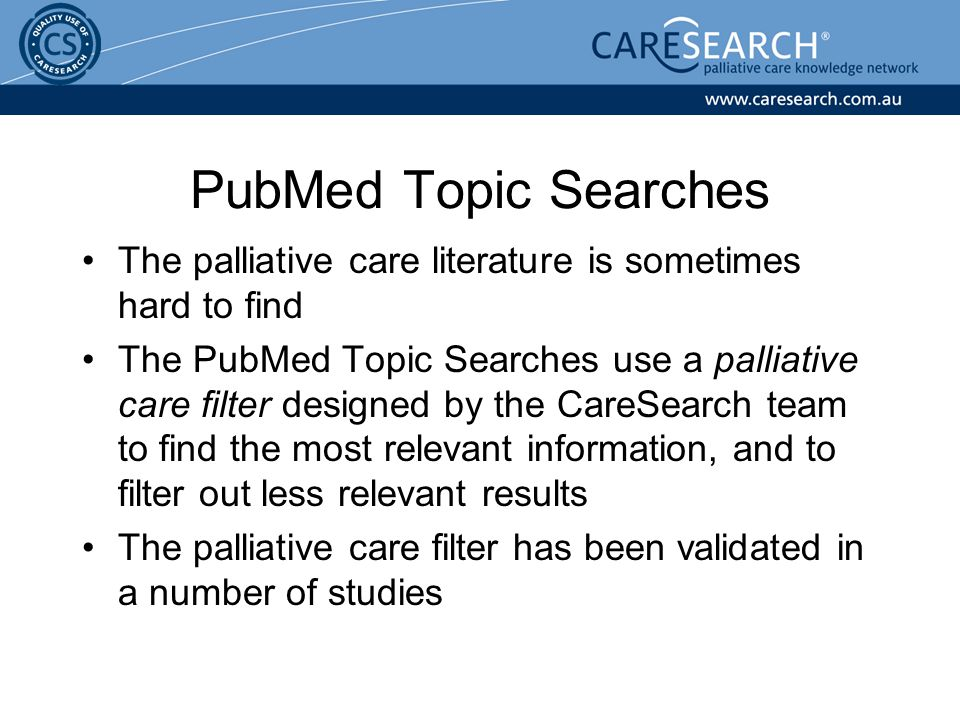 The palliative care literature is sometimes hard to find The PubMed Topic Searches use a palliative care filter designed by the CareSearch team to find the most relevant information, and to filter out less relevant results The palliative care filter has been validated in a number of studies PubMed Topic Searches