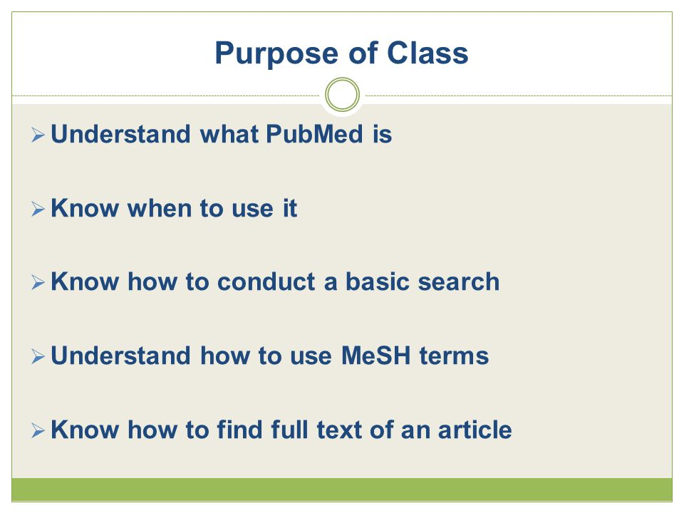 Purpose of Class  Understand what PubMed is  Know when to use it  Know how to conduct a basic search  Understand how to use MeSH terms  Know how to find full text of an article