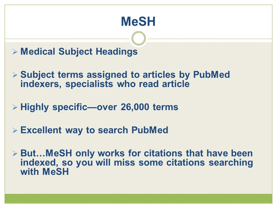 MeSH  Medical Subject Headings  Subject terms assigned to articles by PubMed indexers, specialists who read article  Highly specific—over 26,000 terms  Excellent way to search PubMed  But…MeSH only works for citations that have been indexed, so you will miss some citations searching with MeSH