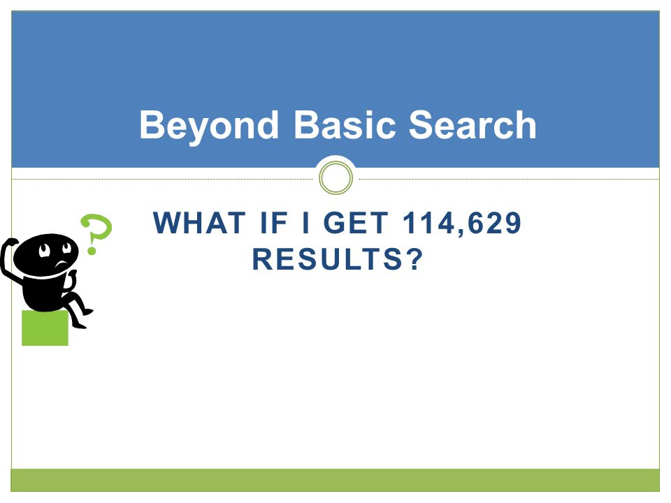 WHAT IF I GET 114,629 RESULTS Beyond Basic Search