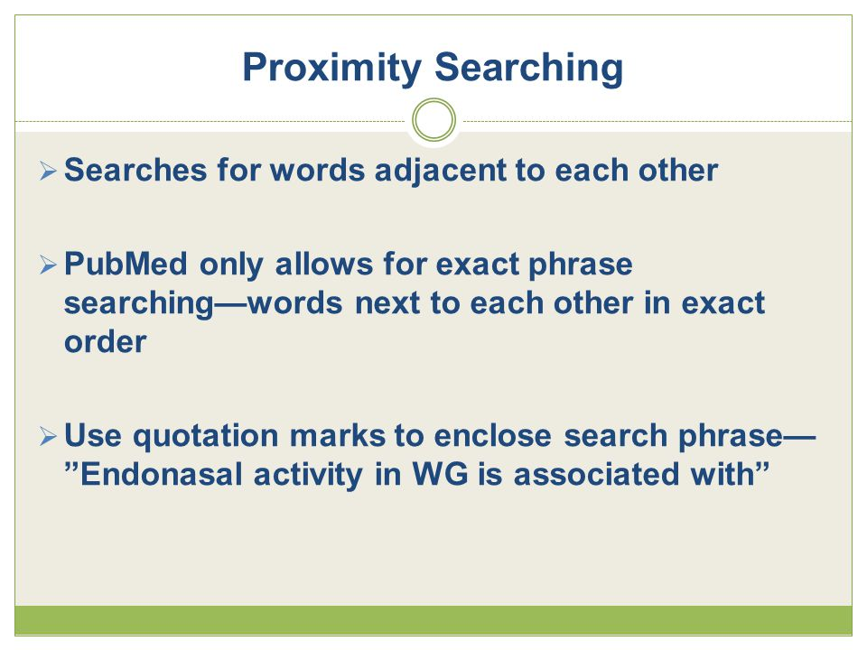 Proximity Searching  Searches for words adjacent to each other  PubMed only allows for exact phrase searching—words next to each other in exact order  Use quotation marks to enclose search phrase— Endonasal activity in WG is associated with