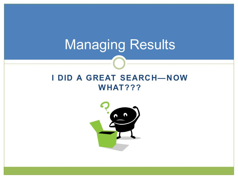 I DID A GREAT SEARCH—NOW WHAT Managing Results