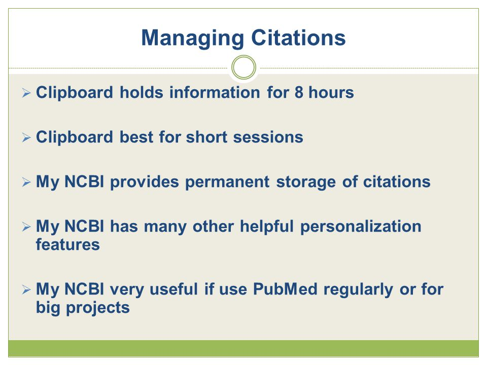  Clipboard holds information for 8 hours  Clipboard best for short sessions  My NCBI provides permanent storage of citations  My NCBI has many other helpful personalization features  My NCBI very useful if use PubMed regularly or for big projects