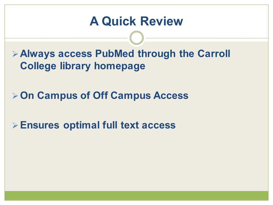 A Quick Review  Always access PubMed through the Carroll College library homepage  On Campus of Off Campus Access  Ensures optimal full text access