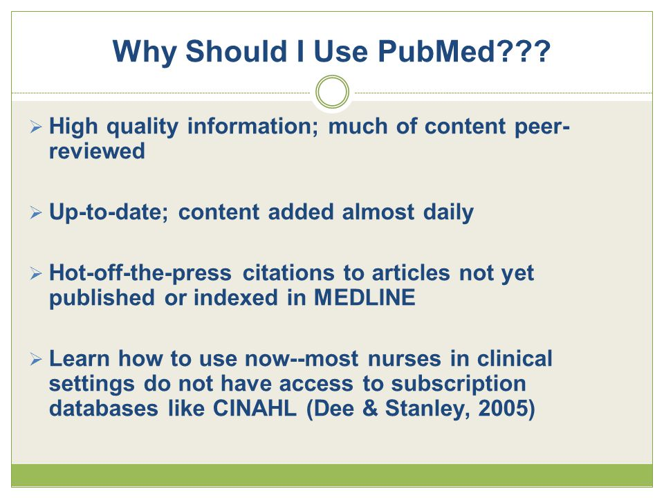  High quality information; much of content peer- reviewed  Up-to-date; content added almost daily  Hot-off-the-press citations to articles not yet published or indexed in MEDLINE  Learn how to use now--most nurses in clinical settings do not have access to subscription databases like CINAHL (Dee & Stanley, 2005)