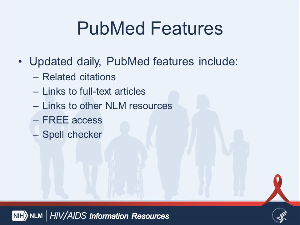 PubMed Features Updated daily, PubMed features include: –Related citations –Links to full-text articles –Links to other NLM resources –FREE access –Sp