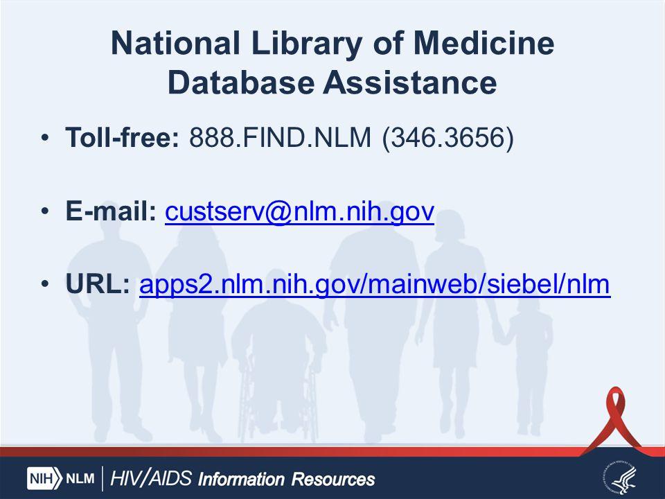 National Library of Medicine Database Assistance Toll-free: 888.FIND.NLM (346.3656) E-mail: custserv@nlm.nih.govcustserv@nlm.nih.gov URL: apps2.nlm.ni