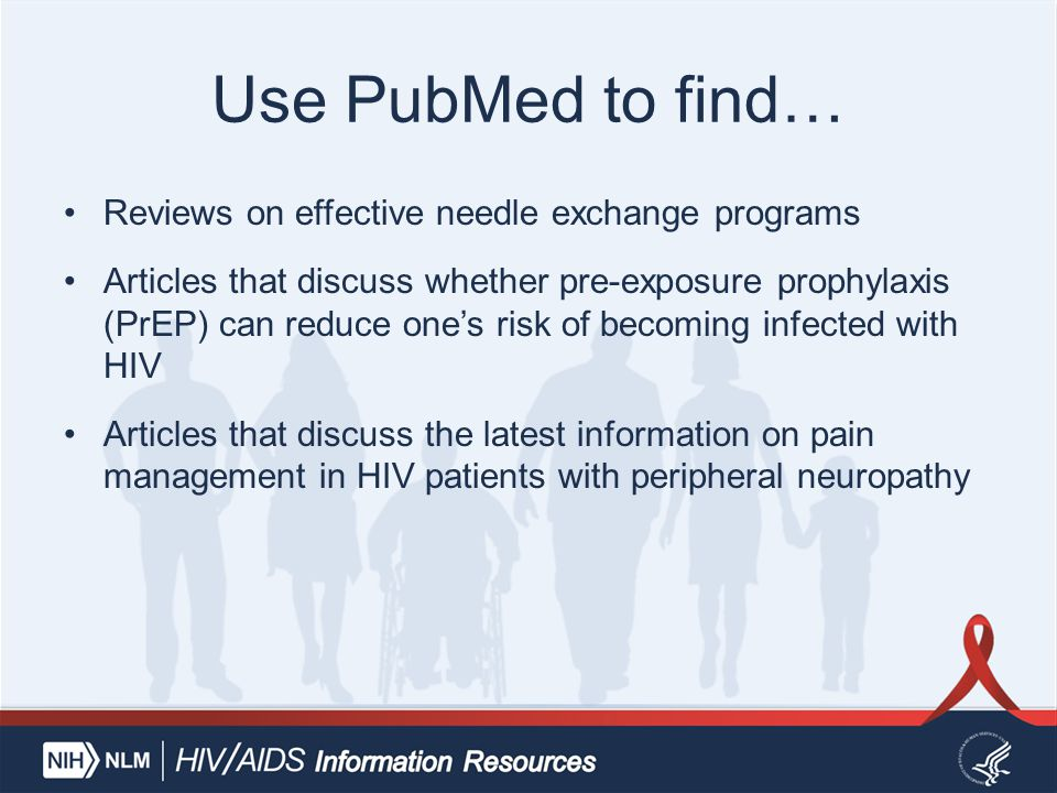 Use PubMed to find… Reviews on effective needle exchange programs Articles that discuss whether pre-exposure prophylaxis (PrEP) can reduce one's risk of becoming infected with HIV Articles that discuss the latest information on pain management in HIV patients with peripheral neuropathy