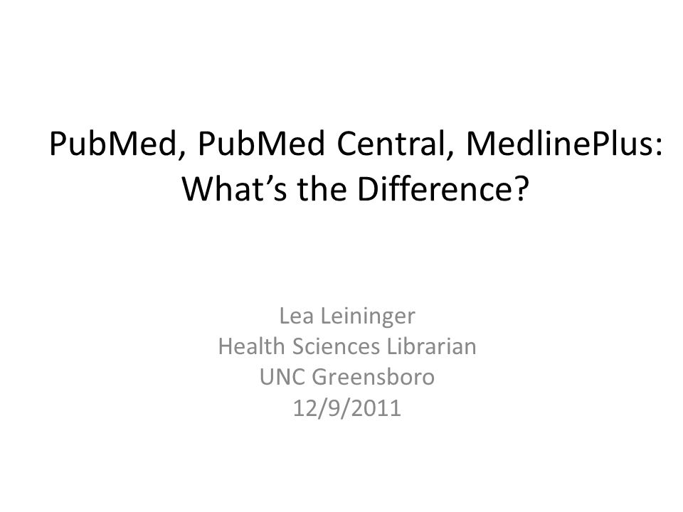 Outline 1.Comparison: PubMed, PubMed Central, MedlinePlus 2.PubMed Overview 3.PubMed Searching 4.MedlinePlus Overview 5.MedlinePlus Searching 6.Additional Resources and Help