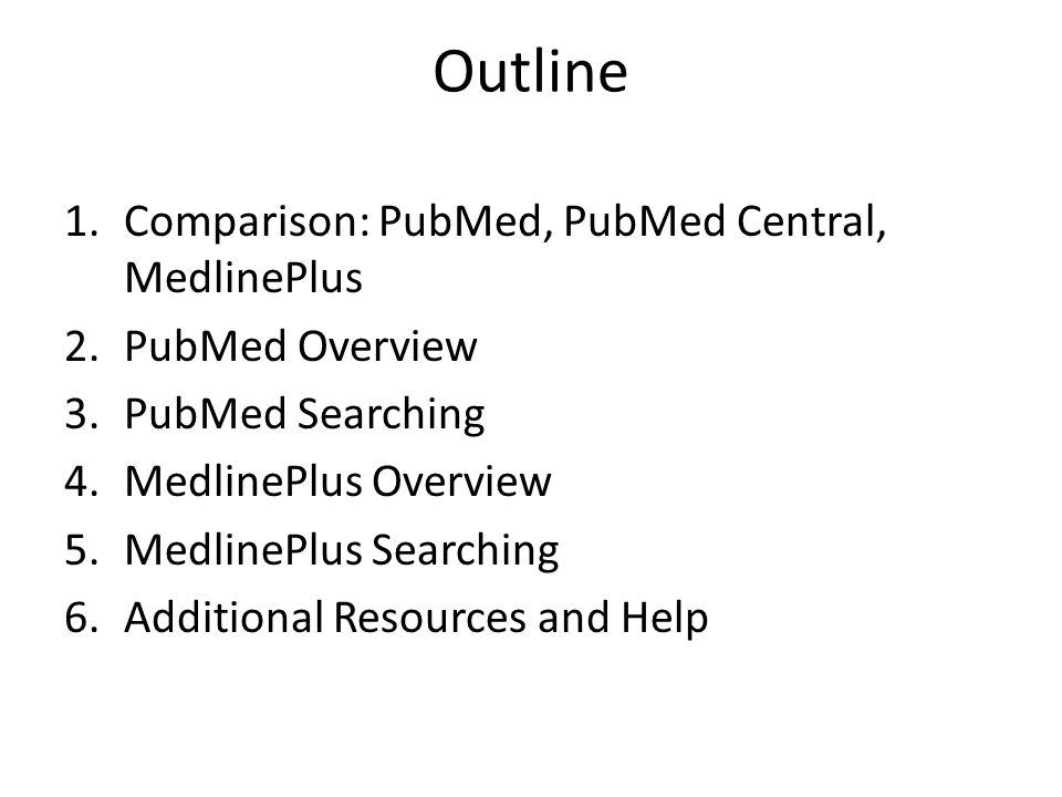 Comparison PubMed Index/db for medical & related literature > 20 million citations: Medline database and more Scholarly & trade journals, a few pop Good for high level audiences (upper level undergrads and above) MedlinePlus Consumer health web portal Original content + links to librarian- reviewed sites Written at 8 th grade reading level Good for general public + students needing basic info PubMed Central Repository of free full text articles from peer reviewed medical & life science journals Cover-to-cover content of back issues of some journals; other journals only provide selected articles I only visit this site when following links from PubMed searches These are all free sites from NCBI, the National Library of Medicine, and the NIH
