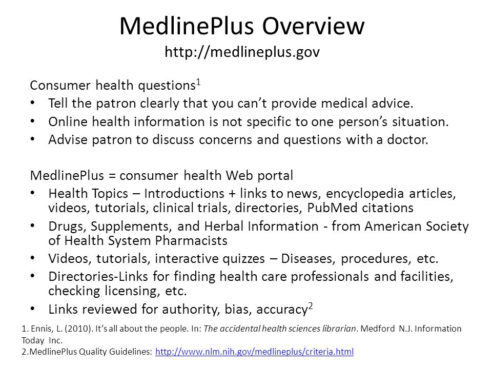 MedlinePlus Overview http://medlineplus.gov Consumer health questions 1 Tell the patron clearly that you can't provide medical advice.