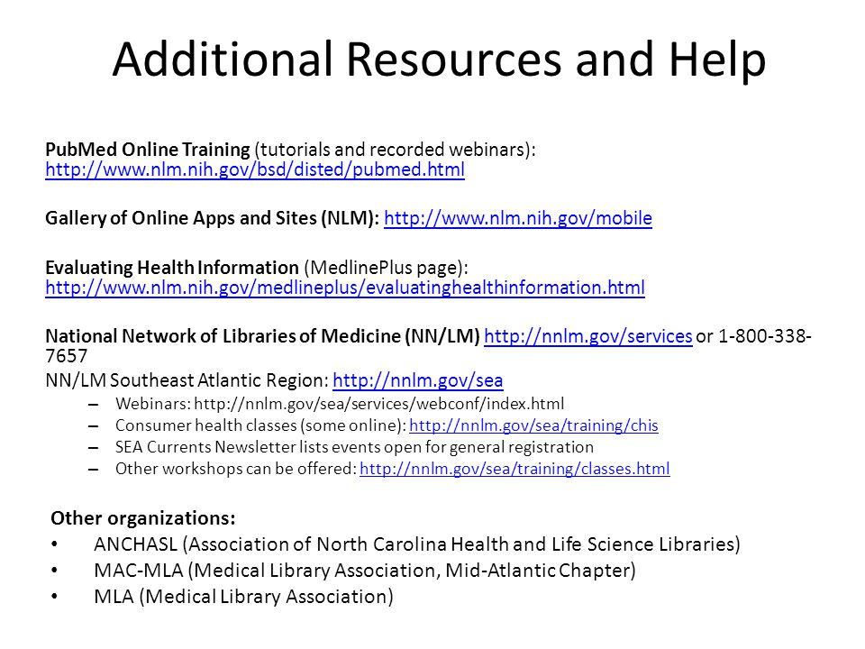Additional Resources and Help PubMed Online Training (tutorials and recorded webinars): http://www.nlm.nih.gov/bsd/disted/pubmed.html http://www.nlm.nih.gov/bsd/disted/pubmed.html Gallery of Online Apps and Sites (NLM): http://www.nlm.nih.gov/mobilehttp://www.nlm.nih.gov/mobile Evaluating Health Information (MedlinePlus page): http://www.nlm.nih.gov/medlineplus/evaluatinghealthinformation.html http://www.nlm.nih.gov/medlineplus/evaluatinghealthinformation.html National Network of Libraries of Medicine (NN/LM) http://nnlm.gov/services or 1-800-338- 7657http://nnlm.gov/services NN/LM Southeast Atlantic Region: http://nnlm.gov/seahttp://nnlm.gov/sea – Webinars: http://nnlm.gov/sea/services/webconf/index.html – Consumer health classes (some online): http://nnlm.gov/sea/training/chishttp://nnlm.gov/sea/training/chis – SEA Currents Newsletter lists events open for general registration – Other workshops can be offered: http://nnlm.gov/sea/training/classes.htmlhttp://nnlm.gov/sea/training/classes.html Other organizations: ANCHASL (Association of North Carolina Health and Life Science Libraries) MAC-MLA (Medical Library Association, Mid-Atlantic Chapter) MLA (Medical Library Association)