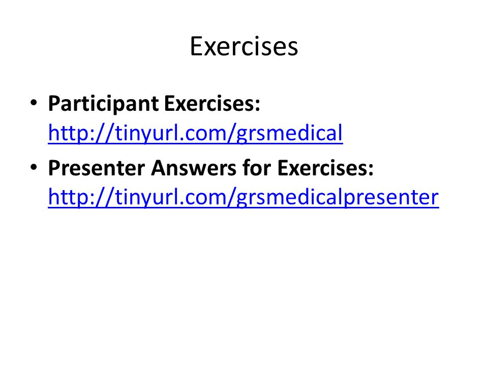 Exercises Participant Exercises: http://tinyurl.com/grsmedical http://tinyurl.com/grsmedical Presenter Answers for Exercises: http://tinyurl.com/grsmedicalpresenter http://tinyurl.com/grsmedicalpresenter